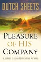 The Pleasure of His Company - A Journey to Intimate Friendship With God ebook by Dutch Sheets