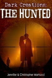 Dark Creations: The Hunted (Part 4) ebook by Jennifer and Christopher Martucci