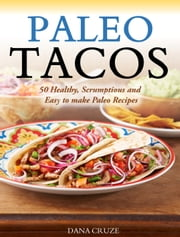 Paleo Tacos - 50 Healthy, Scrumptious and Easy to make Paleo Recipes ebook by Dana Cruze