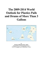 The 2009-2014 World Outlook for Plastics Pails and Drums of More Than 3 Gallons ebook by ICON Group International, Inc.