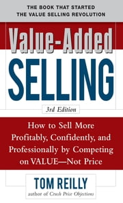 Value-Added Selling: How to Sell More Profitably, Confidently, and Professionally by Competing on Value, Not Price 3/e ebook by Tom Reilly