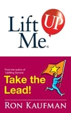 Lift Me UP! Take The Lead ebook by Ron Kaufman
