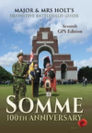 Major & Mrs Holt's Definitive Battlefield Guide Somme: 100th Anniversary: 7th Revised, Expanded GPS Edition ebook by Holt, Major Tonie