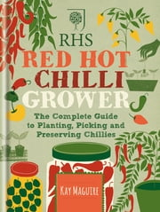 RHS Red Hot Chilli Grower - The complete guide to planting, picking and preserving chillies ebook by Kay Maguire