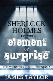 Sherlock Holmes and the Element of Surprise - The Wormwood Scrubs Enigma ebook by James Taylor
