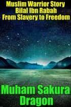 Muslim Warrior Story Bilal Ibn Rabah From Slavery to Freedom ebook by Muham Sakura Dragon