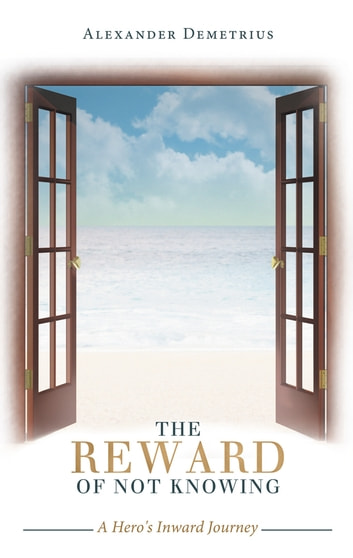 The Reward of Not Knowing - A Hero's Inward Journey ebook by Alexander Demetrius