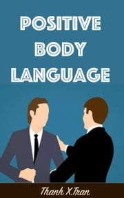Positive Body Language - Positive Body Language Tutorial ebook by Thanh X.Tran