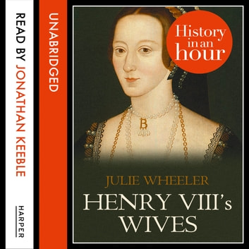 Henry VIII's Wives: History in an Hour audiobook by Julie Wheeler