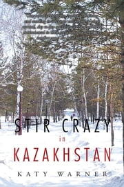 Stir Crazy in Kazakhstan - One Person's Experience, Coping with Living and Working in a Strange Environment Where Normal, Day to Day Activities Can Turn Out to Be Monumental in Their Execution and Where Any Comfort Zones Are Hard to Find! ebook by Katy Warner