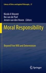 Moral Responsibility - Beyond Free Will and Determinism ebook by Nicole A. Vincent, Ibo van de Poel, Jeroen van den Hoven