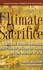 Ultimate Sacrifice - John and Robert Kennedy, the Plan for a Coup in Cuba, and the Murder of JFK ebook by Lamar Waldron, Thom Hartmann