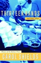 Thirteen Hands And Other Plays ebook by Carol Shields