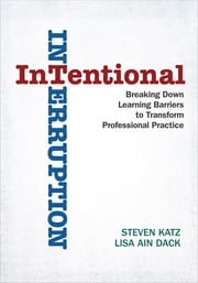 Intentional Interruption - Breaking Down Learning Barriers to Transform Professional Practice ebook by Steven Katz, Lisa Ain Dack