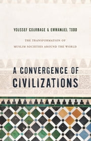 A Convergence of Civilizations - The Transformation of Muslim Societies Around the World ebook by Youssef Courbage,Emmanuel Todd,George Holoch