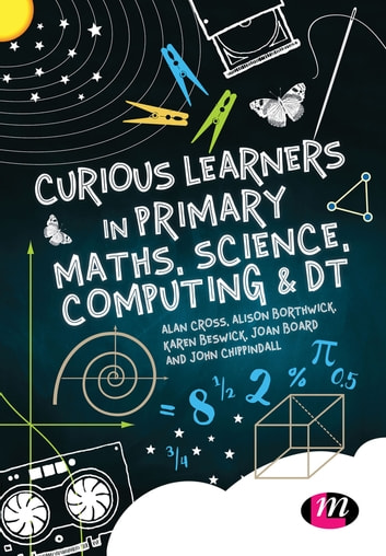 Curious Learners in Primary Maths, Science, Computing and DT ebook by Alan Cross,Alison Borthwick,Karen Beswick,Jon Board,Jon Chippindall