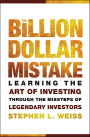 The Billion Dollar Mistake - Learning the Art of Investing Through the Missteps of Legendary Investors ebook by Stephen L. Weiss