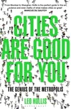 Cities Are Good for You - The Genius of the Metropolis ebook by Leo Hollis