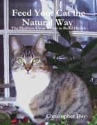 Feed Your Cat the Natural Way : The Platform Upon Which to Build Health ebook by Christopher Day