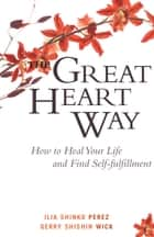 The Great Heart Way - How To Heal Your Life and Find Self-Fulfillment ebook by Ilia Shinko Perez, Gerry Shishin Wick
