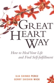 The Great Heart Way - How To Heal Your Life and Find Self-Fulfillment ebook by Ilia Shinko Perez,Gerry Shishin Wick