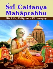 Sri Caitanya Mahaprabhu: His Life Religion and Philosophy ebook by Swami Tapasyananda