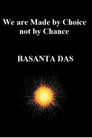 We are Made by Choice not by Chance ebook by Basanta Das