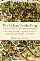The Andean Wonder Drug - Cinchona Bark and Imperial Science in the Spanish Atlantic, 1630-1800 ebook by Matthew James Crawford