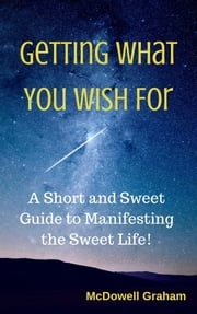 Getting What You Wish For: A Short and Sweet Guide to Manifesting the Sweet Life! ebook by McDowell Graham