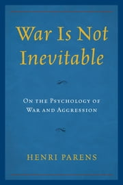 War Is Not Inevitable - On the Psychology of War and Aggression ebook by Henri Parens