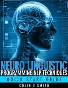 Neuro Linguistic Programming NLP Techniques: Quick Start Guide ebook by