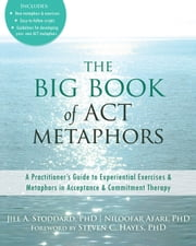 The Big Book of ACT Metaphors - A Practitioner's Guide to Experiential Exercises and Metaphors in Acceptance and Commitment Therapy ebook by Jill A. Stoddard, PhD,Niloofar Afari, PhD,Steven C. Hayes, PhD