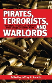 Pirates, Terrorists, and Warlords - The History, Influence, and Future of Armed Groups Around the World ebook by Jeffrey H. Norwitz