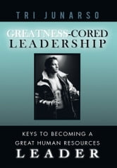 Greatness-Cored Leadership - Keys to Becoming a Great Human Resources Leader ebook by Tri Junarso