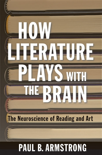 How Literature Plays with the Brain - The Neuroscience of Reading and Art eBook by Paul B. Armstrong
