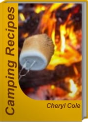 Camping Recipes - The Best of Outdoor Grilling Recipes, Easy Camping Recipes, Camping Food Recipes, Outdoor Cooking Recipes and Much More ebook by Cheryl Cole