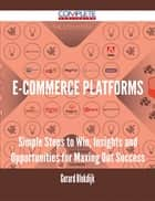 E-Commerce Platforms - Simple Steps to Win, Insights and Opportunities for Maxing Out Success ebook by Gerard Blokdijk