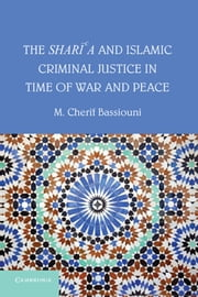 The Shari'a and Islamic Criminal Justice in Time of War and Peace ebook by M. Cherif Bassiouni
