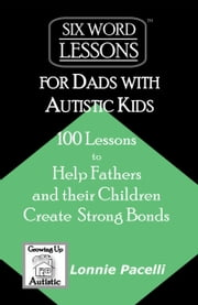 Six-Word Lessons for Dads with Autistic Kids: 100 Lessons to Help Fathers and their Children Create Strong Bonds ebook by Lonnie Pacelli
