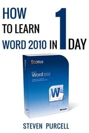 How To Learn Word 2010 In 1 Day | Don't Read Any Word 2010 Until You Read This First ebook by Steven Purcell