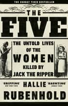 The Five - The Untold Lives of the Women Killed by Jack the Ripper ebook by Hallie Rubenhold