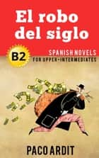 El robo del siglo - Spanish Readers for Upper Intermediates (B2) - Spanish Novels Series ebook by Paco Ardit