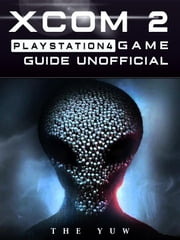Xcom 2 PlayStation 4 Game Guide Unofficial ebook by The Yuw