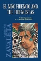 El Niño Fidencio and the Fidencistas - Folk Religion in the U.S.-Mexican Borderland ebook by Antonio Noé Zavaleta Ph.D.