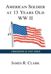 American Soldier At 13 Yrs Old WWII ebook by James R. Clark