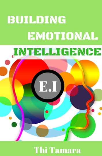 Building Emotional Intelligence - How To Control Your Emotions ebook by Thi Tamara