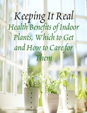 Keeping It Real - Health Benefits of Indoor Plants, Which to Get and How to Care for Them ebook by M Osterhoudt