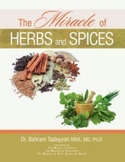 The Miracle of Herbs and Spices ebook by Dr. Bahram Tadayyon MNS, MD, Ph.D.