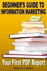 Beginner's Guide to Information Marketing: Your First PDF Report ebook by Marcia Yudkin