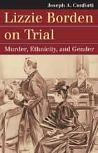 Lizzie Borden on Trial - Murder, Ethnicity, and Gender ebook by Joseph A. Conforti